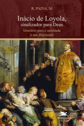INÁCIO DE LOYOLA SINALIZADOR PARA DEUS - ITINERÁRIO PARA A SANTIDADE À SUA DISPOSIÇÃO