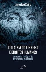 IDOLATRIA DO DINHEIRO E DIREITOS HUMANOS - UMA CRÍTICA TEOLÓGICA DO NOVO MITO DO CAPITALISMO
