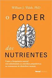 PODER DOS NUTRIENTES, O - COMO A BIOQUÍMICA NATURAL ESTÁ SUBSTITUINDO OS REMÉDIOS PSIQUIÁTRICOS NO TRATAMENTO DE DISTÚRBIOS MENTAIS
