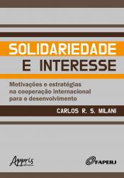 SOLIDARIEDADE E INTERESSE - MOTIVAÇÕES E ESTRATÉGIAS NA COOPERAÇÃO INTERNACIONAL PARA O DESENVOLVIMENTO