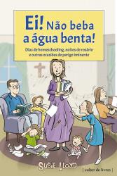 EI NÃO BEBA A ÁGUA BENTA - DIAS DE HOMESCHOOLING NOITES DE ROSÁRIO E OUTRAS OCASIÕES DE PERIGO IMINENTE