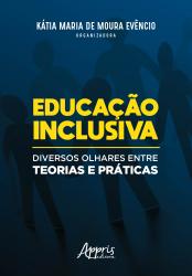 EDUCAÇÃO INCLUSIVA - DIVERSOS OLHARES ENTRE TEORIAS E PRÁTICAS