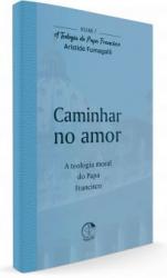 TEOLOGIA DO PAPA FRANCISCO, A VOLUME 7 - CAMINHAR NO AMOR