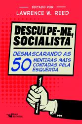 DESCULPE-ME SOCIALISTA - DESMASCARANDO AS 50 MENTIRAS MAIS CONTADAS PELA ESQUERDA