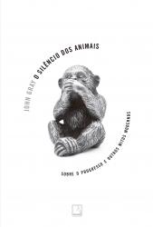 SILÊNCIO DOS ANIMAIS, O - SOBRE O PROGRESSO E OUTROS MITOS MODERNOS