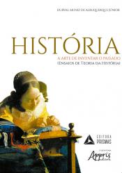HISTÓRIA A ARTE DE INVENTAR O PASSADO - ENSAIOS DE TEORIA DA HISTÓRIA