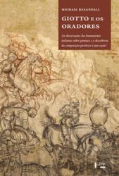 GIOTTO E OS ORADORES - AS OBSERVAÇÕES DOS HUMANISTAS ITALIANOS SOBRE PINTURA E A DESCOBERTA DA COMPOSIÇÃO PICTÓRICA 1350 1450