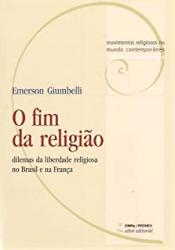 FIM DA RELIGIÃO, O - DILEMAS DA LIBERDADE RELIGIOSA NO BRASIL E NA FRANÇA