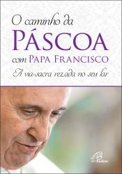 CAMINHO DA PÁSCOA COM PAPA FRANCISCO, O - A VIA SACRA REZADA NO SEU LAR