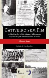 CATIVEIRO SEM FIM - AS HISTÓRIAS DOS BEBÊS, CRIANÇAS E ADOLESCENTES SEQUESTRADOS PELA DITADURA MILITAR NO BRASIL