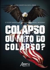 PODER AMERICANO NO SISTEMA MUNDIAL MODERNO, O - COLAPSO OU MITO DO COLAPSO