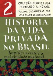 HISTÓRIA DA VIDA PRIVADA NO BRASIL - VOLUME 2 - IMPÉRIO A CORTE E A MODERNIDADE NACIONAL