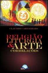 RELIGIÃO LITURGIA E ARTE - CORRELAÇÕES
