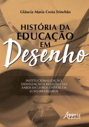 HISTÓRIA DA EDUCAÇÃO EM DESENHO - INSTITUCIONALIZAÇÃO DIDATIZAÇÃO E REGISTRO DO SABER EM LIVROS DIDÁTICOS LUSO-BRASILEIROS
