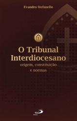 O TRIBUNAL INTERDIOCESANO - ORIGEM, CONSTITUIÇÃO E NORMAS