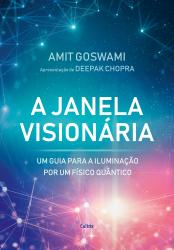 A JANELA VISIONÁRIA - UM GUIA PARA A ILUMINAÇÃO POR UM FÍSICO QUÂNTICO