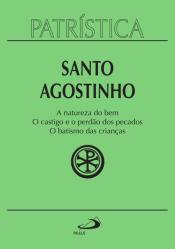 PATRÍSTICA - A NATUREZA DO BEM / O CASTIGO E O PERDÃO DOS PECADOS / O BATISMO DAS CRIANÇAS - VOLUME 40