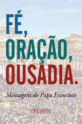 FE ORACAO E OUSADIA - MENSAGENS DO PAPA FRANCISCO