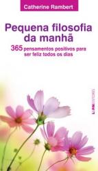 PEQUENA FILOSOFIA DA MANHÃ: 365 PENSAMENTOS POSITIVOS PARA SER FELIZ TODOS OS DIAS