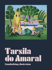 TARSILA DO AMARAL: CANNIBALIZING MODERNISM