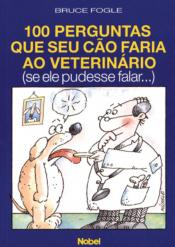 100 PERGUNTAS QUE SEU CAO FARIA AO VETERINARIO (SE ELE PUDESSE FALAR)