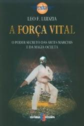 FORCA VITAL, A - O PODER SECRETO DAS ARTES MARCIAIS...