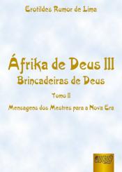ÁFRIKA DE DEUS III - BRINCADEIRAS DE DEUS - TOMO II - MENSAGENS DOS MESTRES PARA A NOVA ERA