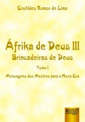 ÁFRIKA DE DEUS III - BRINCADEIRAS DE DEUS - TOMO I - MENSAGENS DOS MESTRES PARA A NOVA ERA