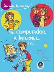 MEU COMPUTADOR, A INTERNET... E EU! - COL. SEM MEDO DE CONVIVER