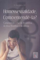 HOMOSSEXUALIDADE COMO ENTENDE LA - COMPREENSAO A LUZ DA FE CATOLICA