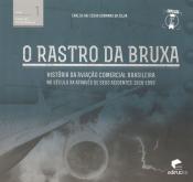 RASTRO DA BRUXA, O - HISTORIA DA AVIACAO COMERCIAL BRASILEIRA NO SECULO XX