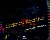 DOS GRAOS AOS CHIPS - A HISTORIA DA TECNOLOGIA E DA INOVACAO NO RIO GRANDE DO SUL