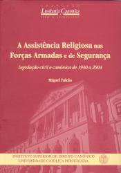 ASSISTÊNCIA RELIGIOSA NAS FORÇAS ARMADAS E DE SEGURANÇA, A - LEGISLAÇÃO CIVIL E CANÓNICA DE 1940 A 2004
