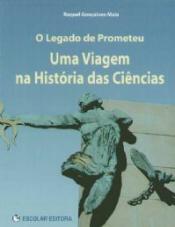 LEGADO DE PROMETEU, O - UMA VIAGEM NA HISTORIA DAS CIENCIAS