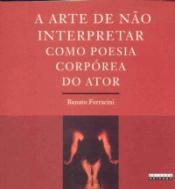 ARTE DE NÃO INTERPRETAR COMO POESIA CORPÓREA DO ATOR, A