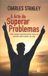 ARTE DE SUPERAR PROBLEMAS, A - UMA SOLUCAO ESPIRITUAL..