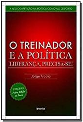 TREINADOR E A POLITICA, O - LIDERANCA PRECISA SE