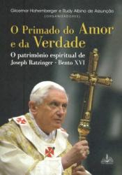 PRIMADO DO AMOR E DA VERDADE, O - O PATRIMÔNIO ESPIRITUAL DE JOSEPH RATZINGER BENTO XVI