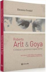ROBERTO ARLT & GOYA - CRÔNICAS E GRAVURAS À ÁGUA FORTE
