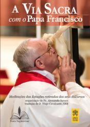 VIA SACRA COM O PAPA FRANCISCO, A - MEDITAÇÕES DAS ESTAÇÕES RETIRADAS DOS SEUS DISCURSOS