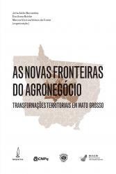 NOVAS FRONTEIRAS DO AGRONEGÓCIO, AS - TRANSFORMAÇÕES TERRITORIAIS EM MATO GROSSO