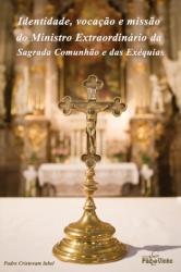 IDENTIDADE VOCAÇÃO E MISSÃO DO MINISTRO EXTRAORDINÁRIO DA SAGRADA COMUNHÃO E DAS EXÉQUIAS