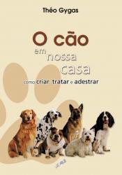 CAO EM NOSSA CASA, O - COMO CRIAR TRATAR E ADESTRAR