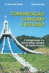 COMUNICAÇÃO, CONSUMO E RELIGIÃO A PEREGRINAÇÃO E A BUSCA PELAS VIRTUDES DE SANTA PAULINA