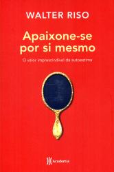 APAIXONE-SE POR SI MESMO - O VALOR IMPRESCINDIVEL DA AUTOESTIMA