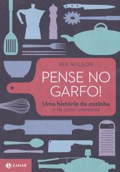 PENSE NO GARFO! - UMA HISTORIA DA COZINHA E DE COMO COMEMOS