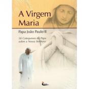 VIRGEM MARIA, A - 58 CATEQUESES DO PAPA JOAO PAULO II SOBRE NOSSA SENHORA