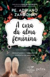 CURA DA ALMA FEMININA, A - RESGATANDO A VERDADEIRA ESSÊNCIA DA MULHER