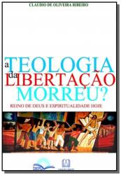 TEOLOGIA DA LIBERTACAO MORREU?, A