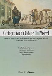 CARTOGRAFIAS DA CIDADE INVISÍVEL - SETORES POPULARES, CULTURA ESCRITA, EDUCAÇÃO E LEITURA NO RIO DE JANEIRO IMPERIA